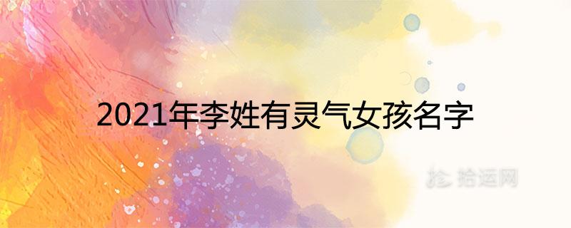 2021年李姓有灵气女孩名字 好听有涵养的取名推荐